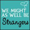 We might as well be strangers